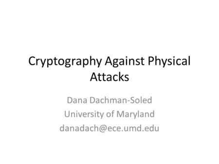 Cryptography Against Physical Attacks Dana Dachman-Soled University of Maryland