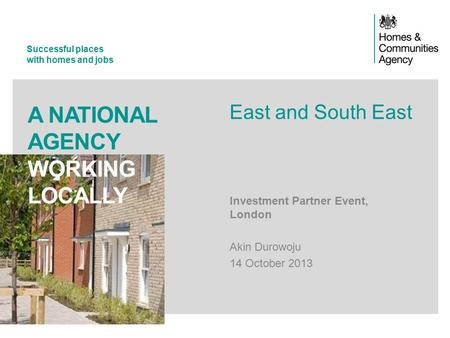 Successful places with homes and jobs A NATIONAL AGENCY WORKING LOCALLY Investment Partner Event, London Akin Durowoju 14 October 2013 East and South East.