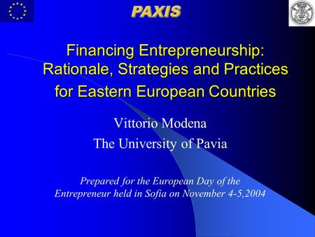 Financing Entrepreneurship: Rationale, Strategies and Practices for Eastern European Countries Vittorio Modena The University of Pavia Prepared for the.