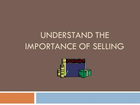 UNDERSTAND THE IMPORTANCE OF SELLING. Selling is…  Any form of direct, personal communication between a salesperson and a prospective customer  Communication.