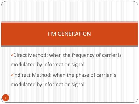 FM GENERATION Direct Method: when the frequency of carrier is modulated by information signal Indirect Method: when the phase of carrier is modulated.