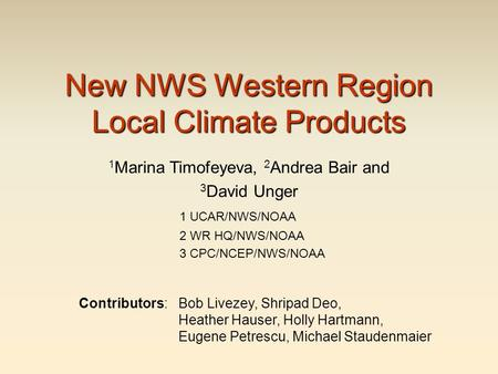 New NWS Western Region Local Climate Products 1 Marina Timofeyeva, 2 Andrea Bair and 3 David Unger 1 UCAR/NWS/NOAA 2 WR HQ/NWS/NOAA 3 CPC/NCEP/NWS/NOAA.