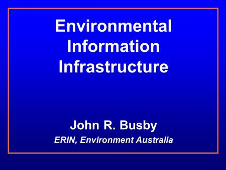 Environmental Information Infrastructure John R. Busby ERIN, Environment Australia.
