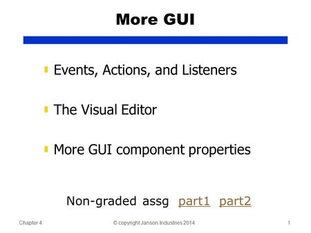 Chapter 4© copyright Janson Industries 20141 More GUI ▮ Events, Actions, and Listeners ▮ The Visual Editor ▮ More GUI component properties Non-graded assg.