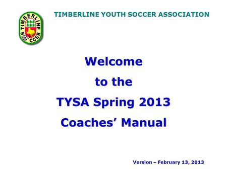 TIMBERLINE YOUTH SOCCER ASSOCIATION Welcome to the TYSA Spring 2013 Coaches' Manual Version – February 13, 2013.