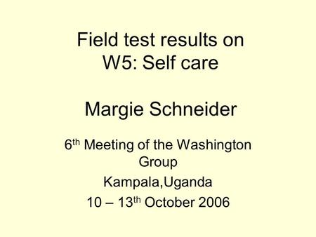 Field test results on W5: Self care Margie Schneider 6 th Meeting of the Washington Group Kampala,Uganda 10 – 13 th October 2006.