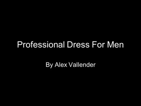 Professional Dress For Men By Alex Vallender. Overall Appearance Shoes Socks Pants Suit Jacket Shirt Tie Accessories.