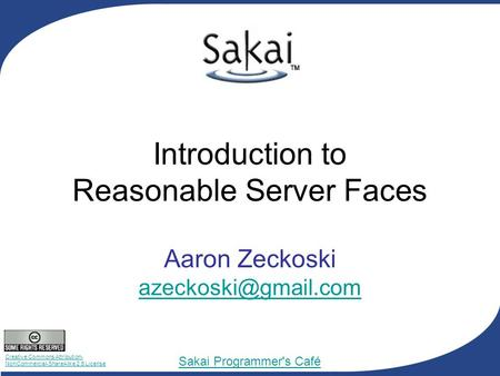 Creative Commons Attribution- NonCommercial-ShareAlike 2.5 License Sakai Programmer's Café Introduction to Reasonable Server Faces Aaron Zeckoski