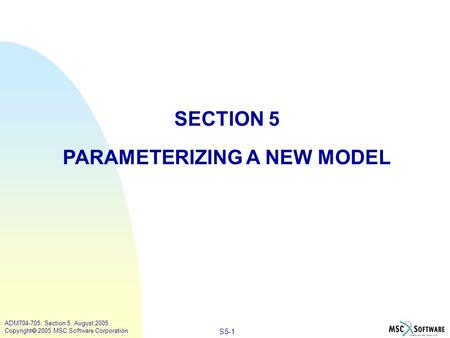 S5-1 ADM704-705, Section 5, August 2005 Copyright  2005 MSC.Software Corporation SECTION 5 PARAMETERIZING A NEW MODEL.
