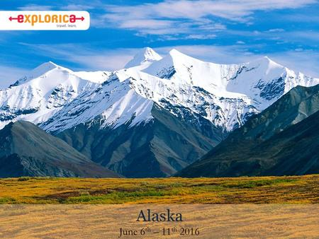 "Alaska June 6 th – 11 th 2016. Why I chose this tour Alaska is nicknamed the ""last wilderness"" because its land is still mostly wild and undeveloped."
