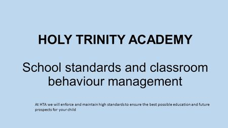 HOLY TRINITY ACADEMY School standards and classroom behaviour management At HTA we will enforce and maintain high standards to ensure the best possible.