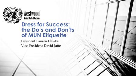 President Lauren Hawks Vice-President David Jaffe Dress for Success: the Do's and Don'ts of MUN Etiquette.