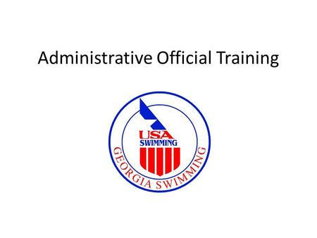 Administrative Official Training. I NTRODUCTION, O PENING R EMARKS Questions and Information Important References – www.usswim.org www.usswim.org – www.gaswim.org.