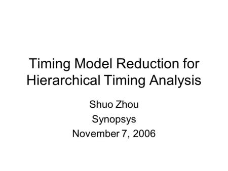Timing Model Reduction for Hierarchical Timing Analysis Shuo Zhou Synopsys November 7, 2006.