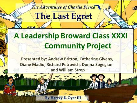 A Leadership Broward Class XXXI Community Project Presented by: Andrew Britton, Catherine Givens, Diane Madio, Richard Petrovich, Donna Sogegian and William.