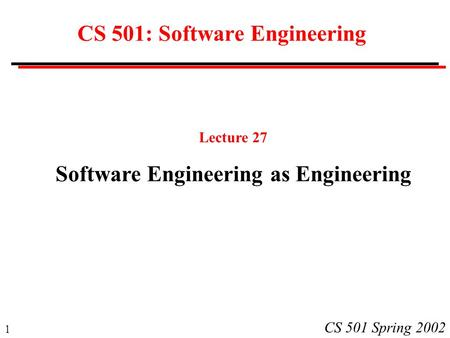 1 CS 501 Spring 2002 CS 501: Software Engineering Lecture 27 Software Engineering as Engineering.