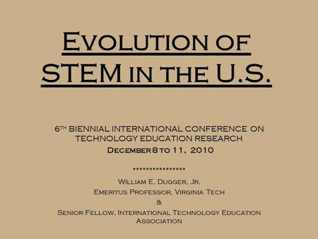 Evolution of STEM in the U.S. 6 th BIENNIAL INTERNATIONAL CONFERENCE ON TECHNOLOGY EDUCATION RESEARCH December 8 to 11, 2010 **************** William E.