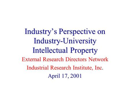 Industry's Perspective on Industry-University Intellectual Property External Research Directors Network Industrial Research Institute, Inc. April 17, 2001.