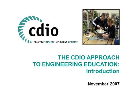 THE CDIO APPROACH TO ENGINEERING EDUCATION: Introduction November 2007.