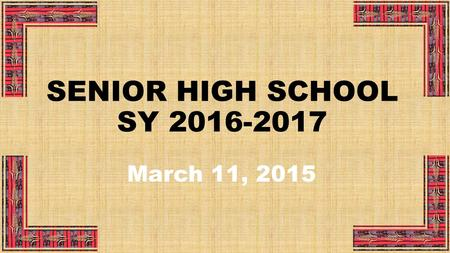 SENIOR HIGH SCHOOL SY 2016-2017 March 11, 2015. PRESENTATION OUTLINE I.Number of Schools to Offer Senior High School and Programs to be Offered II.Specific.
