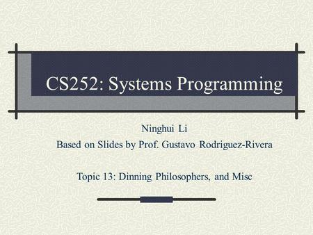 CS252: Systems Programming Ninghui Li Based on Slides by Prof. Gustavo Rodriguez-Rivera Topic 13: Dinning Philosophers, and Misc.