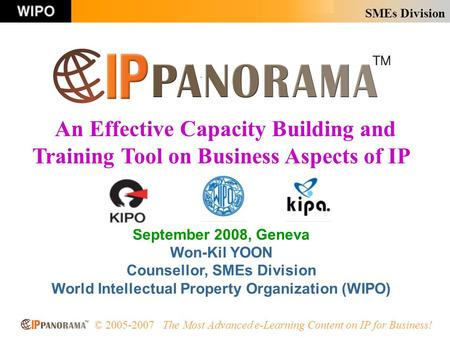 SMEs Division © 2005-2007 The Most Advanced e-Learning Content on IP for Business! September 2008, Geneva Won-Kil YOON Counsellor, SMEs Division World.