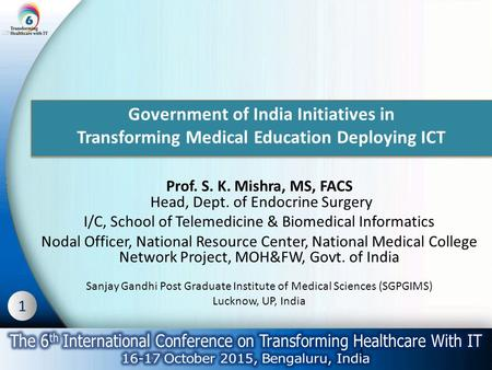 1 Government of India Initiatives in Transforming Medical Education Deploying ICT Prof. S. K. Mishra, MS, FACS Head, Dept. of Endocrine Surgery I/C, School.