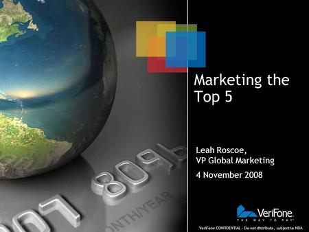 VeriFone CONFIDENTIAL – Do not distribute, subject to NDA Marketing the Top 5 Leah Roscoe, VP Global Marketing 4 November 2008.