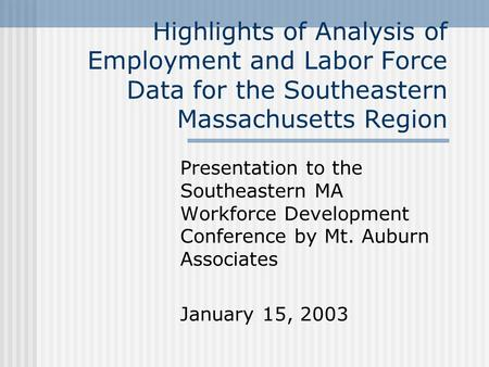 Highlights of Analysis of Employment and Labor Force Data for the Southeastern Massachusetts Region Presentation to the Southeastern MA Workforce Development.