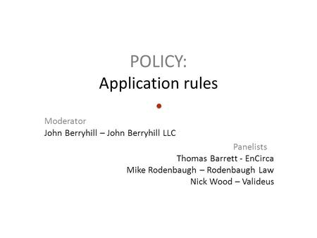 POLICY: Application rules Moderator John Berryhill – John Berryhill LLC Panelists Thomas Barrett - EnCirca Mike Rodenbaugh – Rodenbaugh Law Nick Wood –