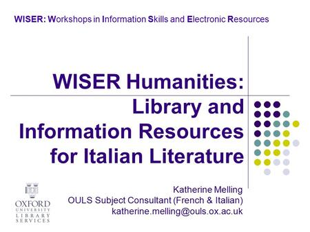 WISER: Workshops in Information Skills and Electronic Resources Katherine Melling OULS Subject Consultant (French & Italian)