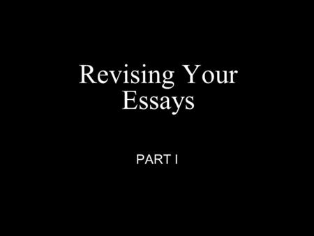 Revising Your Essays PART I. Have Your Essays in Front of you: Do each one of these for each one of your essays: