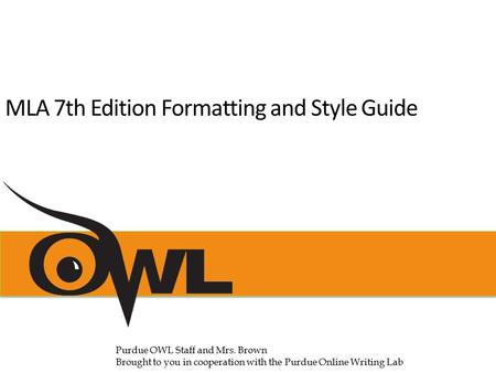 MLA 7th Edition Formatting and Style Guide Purdue OWL Staff and Mrs. Brown Brought to you in cooperation with the Purdue Online Writing Lab.