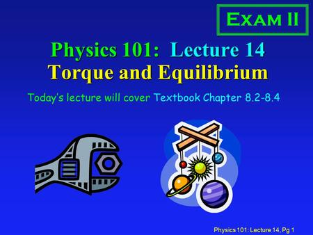 Physics 101: Lecture 14, Pg 1 Physics 101: Lecture 14 Torque and Equilibrium Today's lecture will cover Textbook Chapter 8.2-8.4 Exam II.