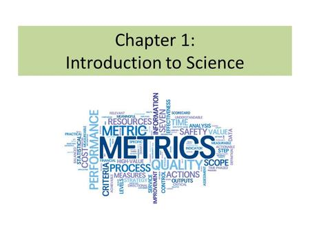 Chapter 1: Introduction to Science. The Metric System Length  Unit: meter (m) liter (l) gram (g) Volume – amount of space an object takes up  Unit: