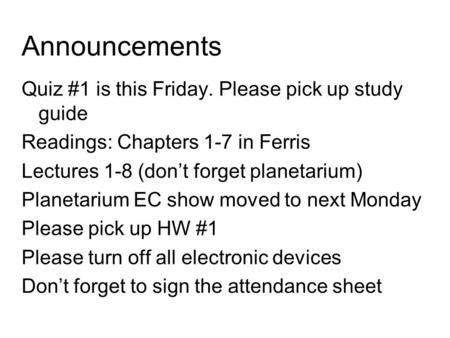 Announcements Quiz #1 is this Friday. Please pick up study guide Readings: Chapters 1-7 in Ferris Lectures 1-8 (don't forget planetarium) Planetarium EC.