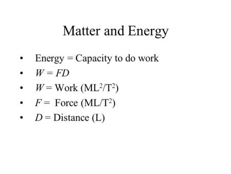 Matter and Energy Energy = Capacity to do work W = FD