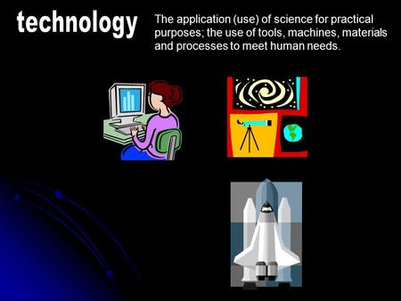 Technology The application (use) of science for practical purposes; the use of tools, machines, materials and processes to meet human needs.