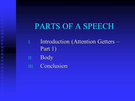 Introduction (Attention Getters – Part 1) Body Conclusion