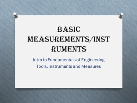 Basic Measurements/Inst ruments Intro to Fundamentals of Engineering Tools, Instruments and Measures.