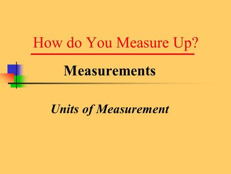 How do You Measure Up? Measurements Units of Measurement.
