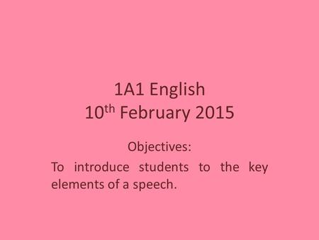 1A1 English 10 th February 2015 Objectives: To introduce students to the key elements of a speech.