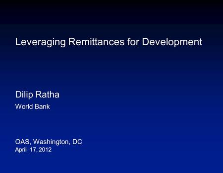 Leveraging Remittances for Development Dilip Ratha World Bank OAS, Washington, DC April 17, 2012.