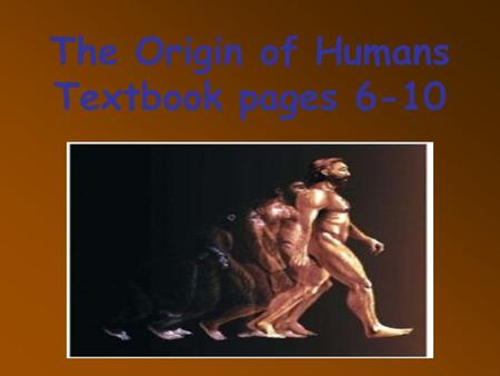 The Origin of Humans Textbook pages 6-10. Evolution.