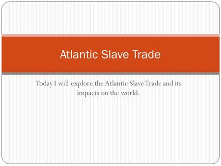 Today I will explore the Atlantic Slave Trade and its impacts on the world. Atlantic Slave Trade.