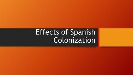 Effects of Spanish Colonization. Spanish Colonies Divided claims into two territories, or viceroyalites, called New Spain and Peru Each viceroyalty had.