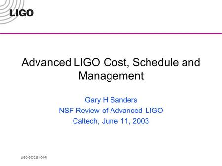 LIGO-G030251-00-M Advanced LIGO Cost, Schedule and Management Gary H Sanders NSF Review of Advanced LIGO Caltech, June 11, 2003.