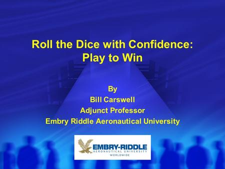 Roll the Dice with Confidence: Play to Win By Bill Carswell Adjunct Professor Embry Riddle Aeronautical University.