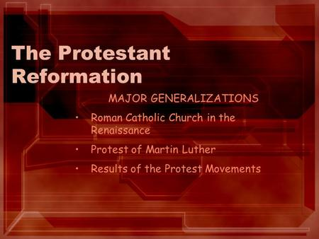 The Protestant Reformation MAJOR GENERALIZATIONS Roman Catholic Church in the Renaissance Protest of Martin Luther Results of the Protest Movements.