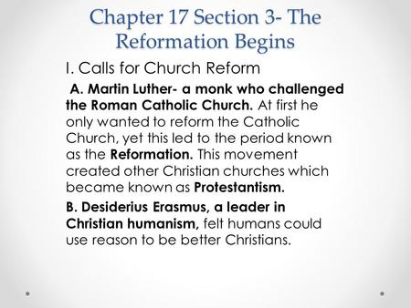 Chapter 17 Section 3- The Reformation Begins I. Calls for Church Reform A. Martin Luther- a monk who challenged the Roman Catholic Church. At first he.
